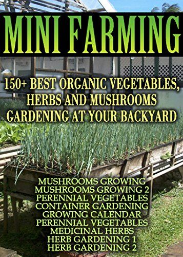 Mini Farming 150 Best Ve ables Herbs And Mushrooms Gardening At Your Backyard
