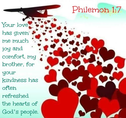 Philemon 1:7 Your love has given me much joy and comfort, my brother, for your kindness has often refreshed the hearts of God's people.