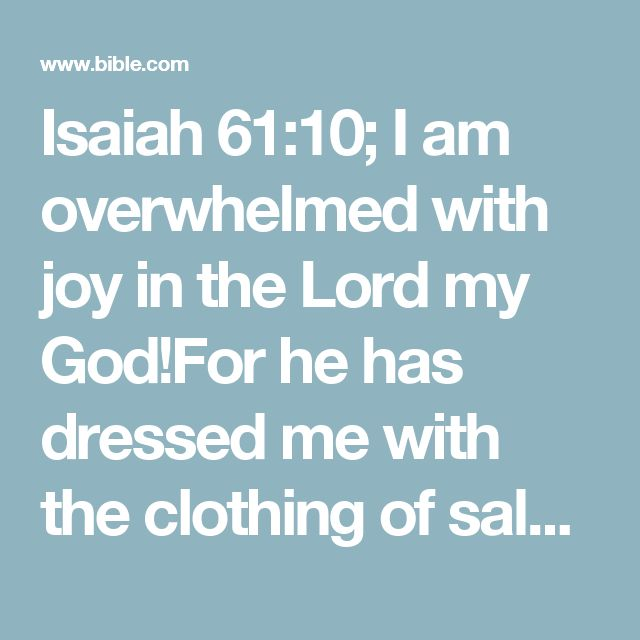 Isaiah 61:10; I am overwhelmed with joy in the Lord my God!For he has dressed me with the clothing of salvationand draped me in a robe of righteousness.I am like a bridegroom dressed for his weddingor a bride with her jewels.