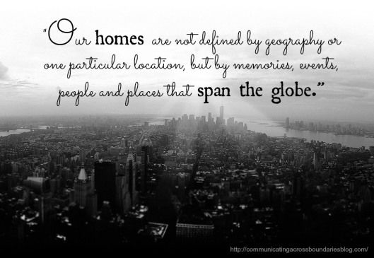 """Our homes are not defined by geography or one particular location, but by memories, events, people and places that span the globe."""