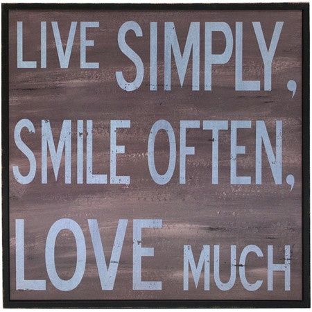 Live simply, smile often, love much