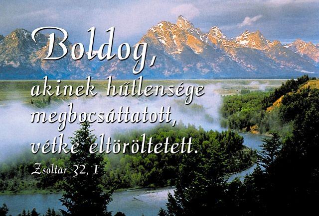 Boldog akinek hűtlensége megbocsáttatott, vétke eltöröltetett. Zsoltárok 32:1,