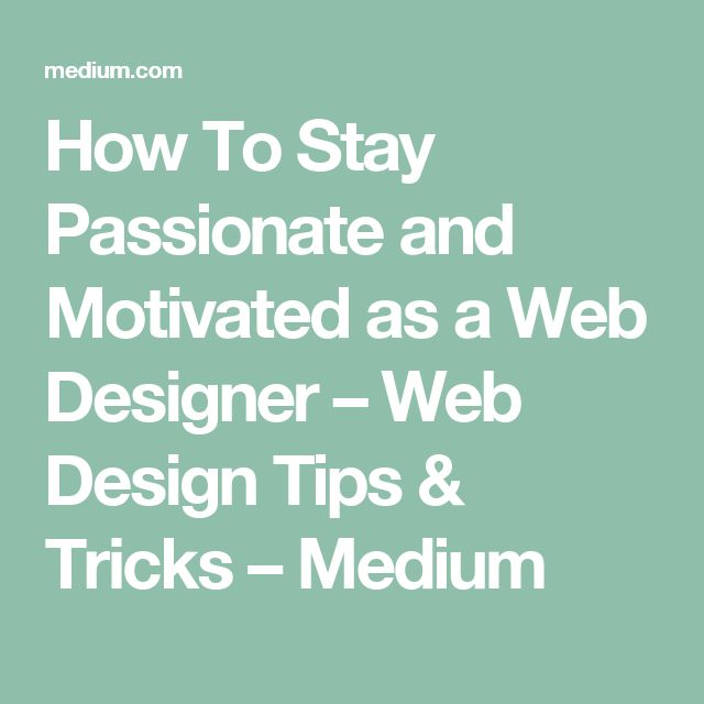 How To Stay Passionate and Motivated as a Web Designer – Web Design Tips & Tricks – Medium