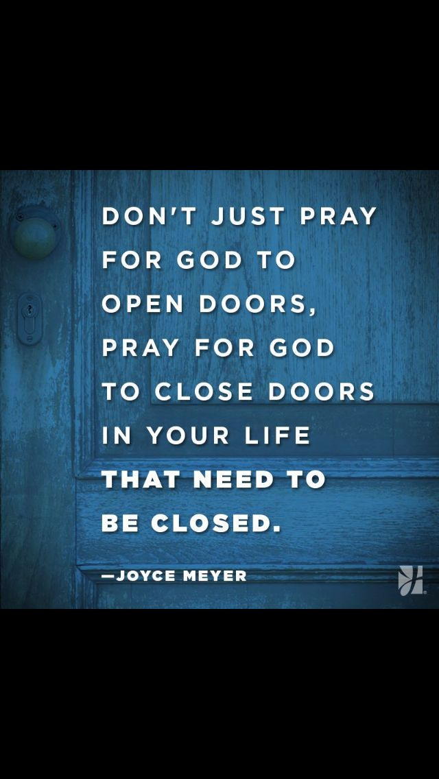 I didn't have to pray to him to close this door, he closed it for me, saw the two forked tongue ppl coming after me in evil ways, shut the door on their face, thank you LORD;)