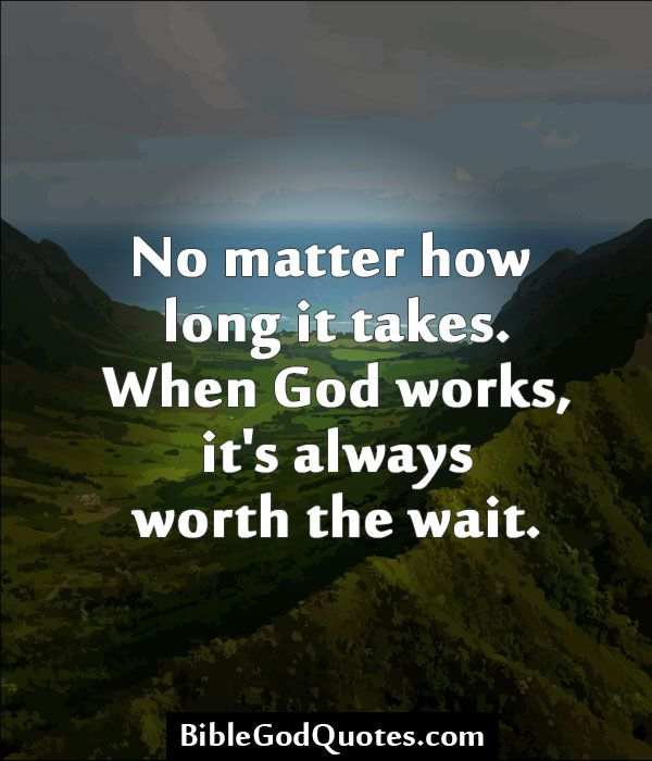 No matter how long it takes. When God works, it's always