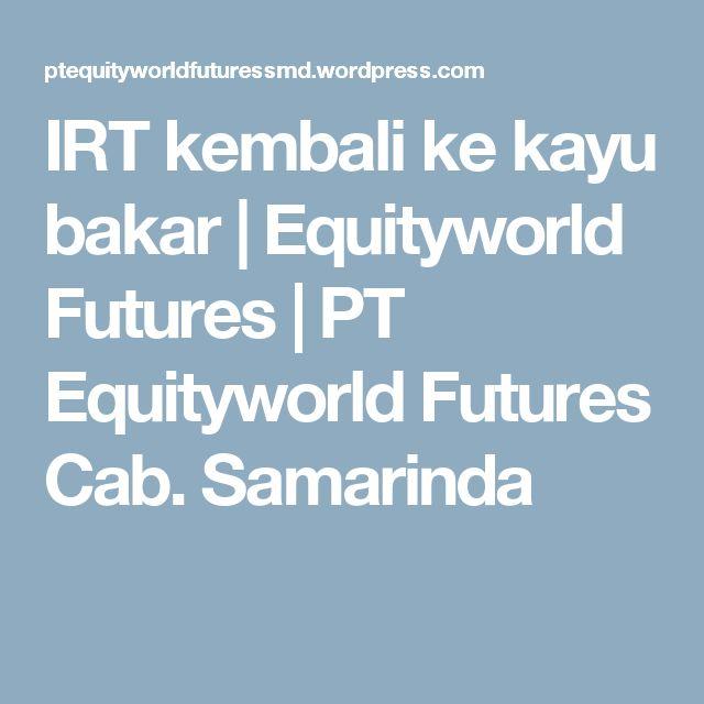 IRT kembali ke kayu bakar | Equityworld Futures | PT Equityworld Futures Cab. Samarinda