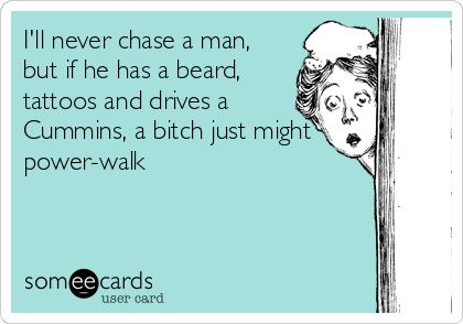 I'll never chase a man, but if he has a beard, tattoos and drives a Cummins, a bitch just might power-walk.