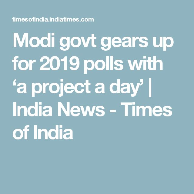 Modi govt gears up for 2019 polls with 'a project a day' | India News - Times of India