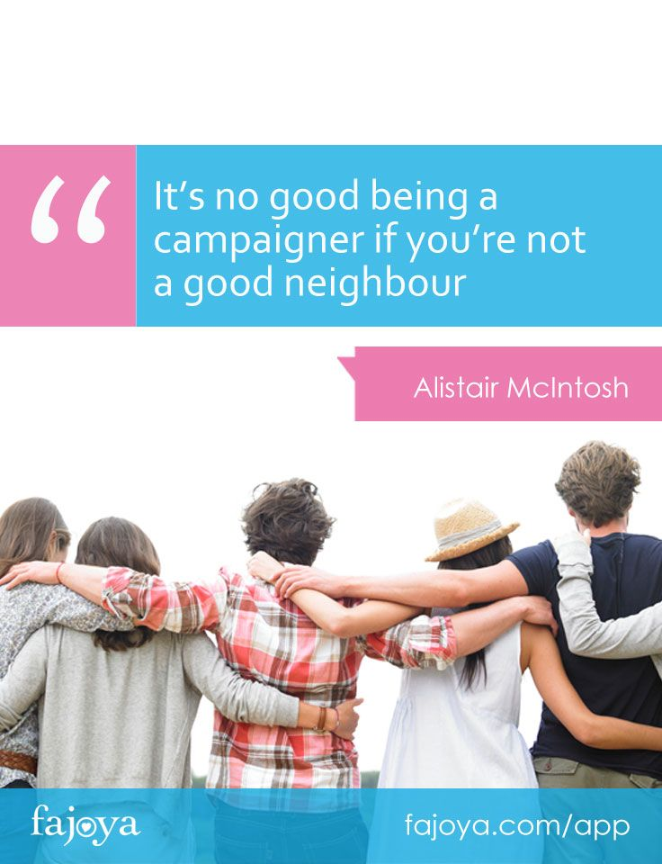 """""""It's no good being a campaigner if you're not a good neighbour."""" - Alistair McIntosh"""