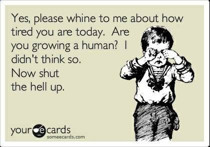 Yes, please whine to me about how tired you are today.  Are you growing a human? I didn't think so.  Now shut the hell up! ((FANTASTIC!!! lol... How I feel on the daily while listening to ppl say they're tired!! I'm exhausted every day! Of course, still worth it, but I hope it subsides soon....))