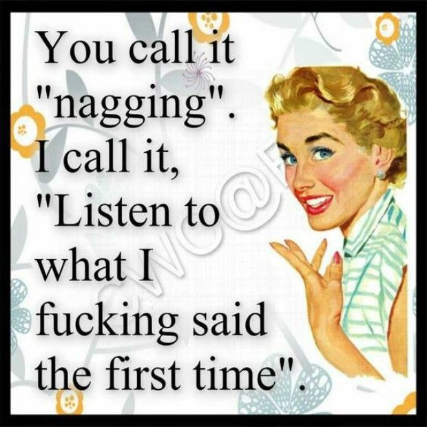 """""""You call it 'nagging.' I call it 'listen to what I f*cking said the first…"""