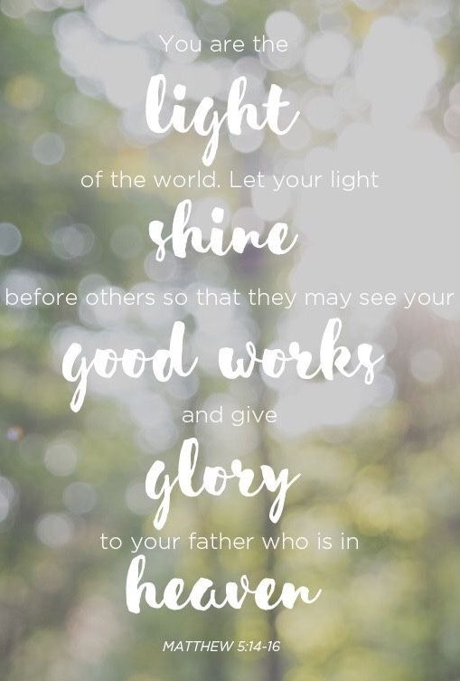 """You are the light of the world. A town built on a hill cannot be hidden. Neither do people light a lamp and put it under a bowl. Instead they put it on its stand, and it gives light to everyone in the house. In the same way, let your light shine before others, that they may see your good deeds and glorify your Father in heaven."" ‭‭Matthew‬ ‭5:14-16‬ ‭"