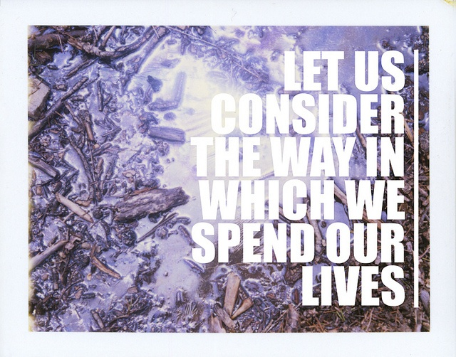 """""""Let us consider the way in which we spend our lives."""" June 7, 2010 by Parker Fitzgerald, via Flickr"""