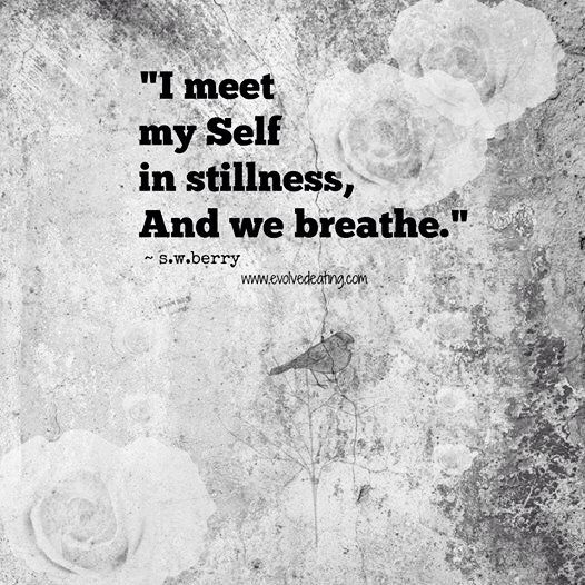I meet my Self in stillness, and we found our breath together