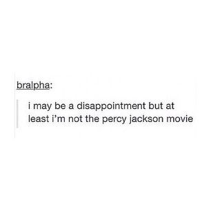 I may be a disappointment, but at least I'm not the Percy Jackson movie <<<Truer words have never been said...