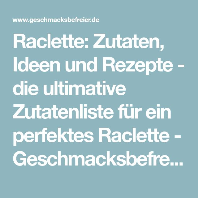 Raclette: Zutaten, Ideen und Rezepte – die ultimative Zutatenliste für ein perfektes Raclette – Geschmacksbefreier.de – Rezepte | Kochen | Backen – Geschmacksbefreier.de – Rezepte | Kochen | Backen   – Lidia Bänsch