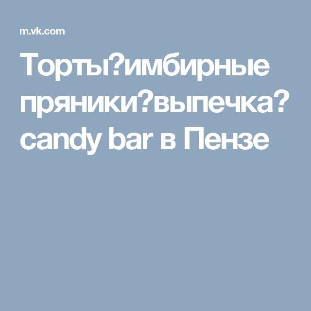 Торты★имбирные пряники★выпечка★candy bar в Пензе