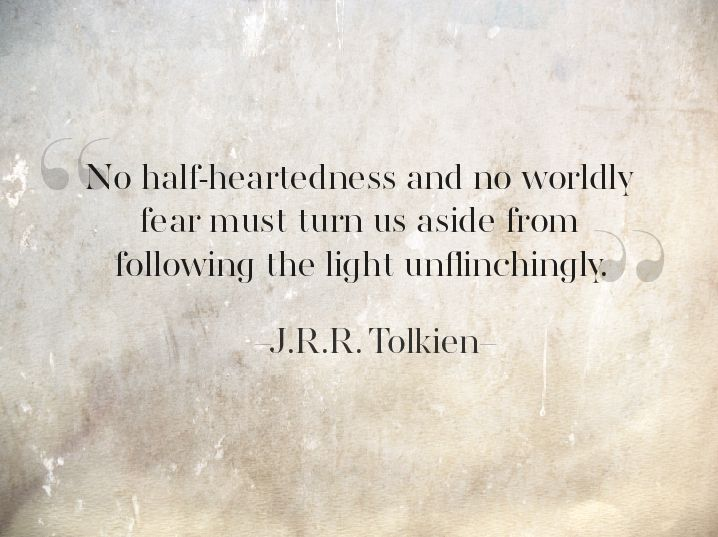 """No half-heartedness and no worldly fear must turn us aside from following the light unflinchingly."" ~J.R.R. Tolkien ..*"