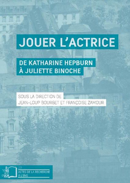 Critique livre/ Jouer l'actrice. De Katharine Hepburn à Juliette Binoche disponible aux Éditions Rue d'Ulm/Presses de l'École normale supérieure (ENS)