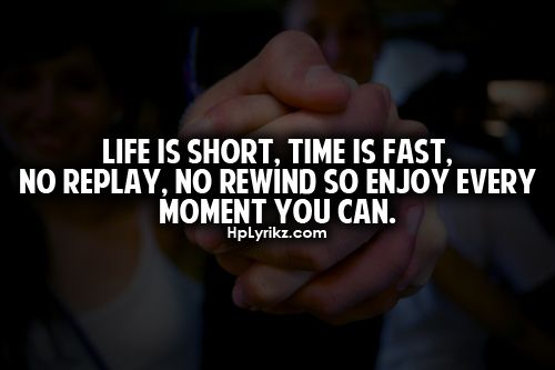 Every Moment Counts Quotes: Life Is Short, Time Is Fast. No Replay, No Rewind So Enjoy