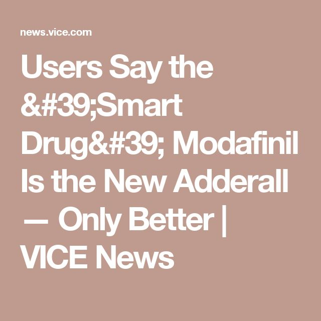 Users Say the 'Smart Drug' Modafinil Is the New Adderall — Only Better   VICE News