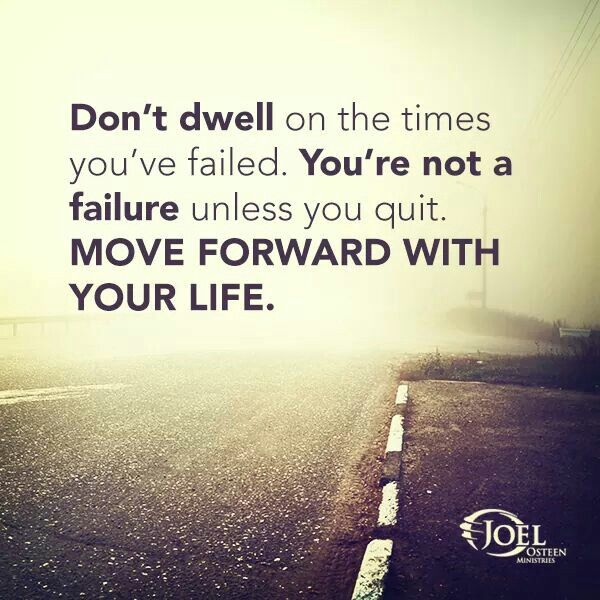 Don't dwell on the times you've failed. You're not a failure unless you quit. MOVE FORWARD WITH YOUR LIFE. - Joel Osteen