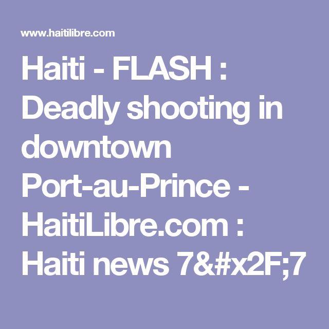 Haiti - FLASH : Deadly shooting in downtown Port-au-Prince - HaitiLibre.com : Haiti news 7/7