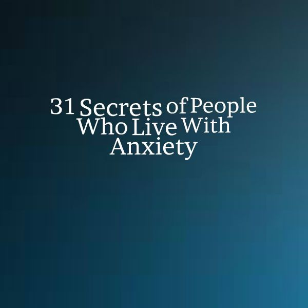 31 Secrets of People Who Live With Anxiety. These are so true for me especially #10, but most all of them describe  me!
