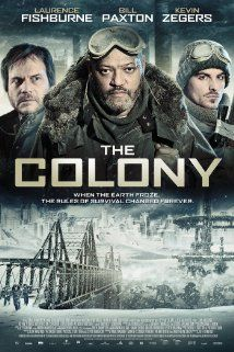 The Colony (I) (2013) 95 min  -  Action | Sci-Fi | Thriller Forced underground by the next ice age, a struggling outpost of survivors must fight to preserve humanity against a threat even more savage than nature.  Director: Jeff Renfroe Writers: Jeff Renfroe (screenplay), Svet Rouskov (additional writer), 4 more credits » Stars: Kevin Zegers, Laurence Fishburne, Bill Paxton