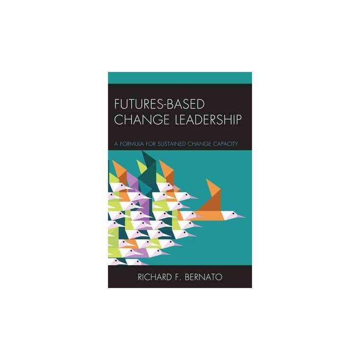 Futures Based Change Leadership : A Formula for Sustained Change Capacity (Hardcover) (Richard Bernato)