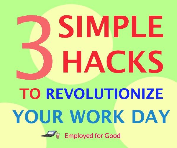 Use these 3 hacks to work smarter! http://employedforgood.com/3-simple-hacks-to-revolutionize-your-work-day/