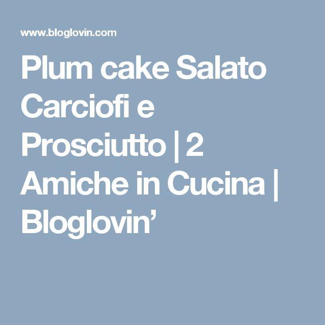 Plum cake Salato Carciofi e Prosciutto | 2 Amiche in Cucina | Bloglovin'