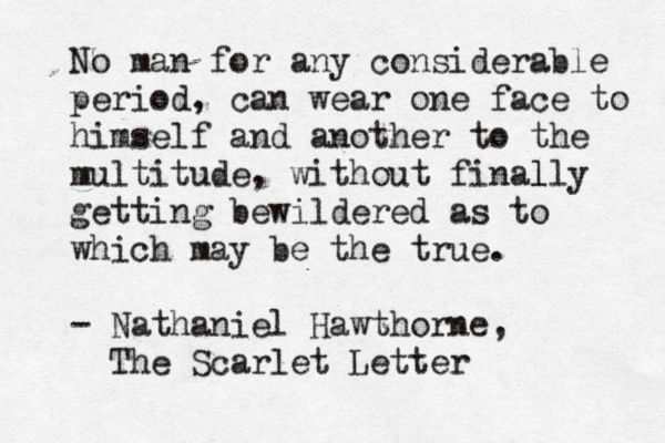 "scarlett letter no man any considerable period can wear No man for any considerable period can wear one face to himself and another to the multitude, without finally getting bewildered as to which may be the true "" complete novels of nathaniel hawthorne (illustrated edition): fanshawe, the scarlet letter with its adaptation, the house of the seven gables, the blithedale."