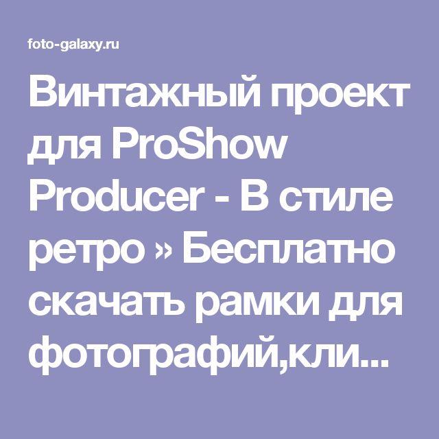 Винтажный проект для ProShow Producer - В стиле ретро » Бесплатно скачать рамки для фотографий,клипарт,шрифты,шаблоны для Photoshop,костюмы,рамки для фотошопа,обои,фоторамки,DVD обложки,футажи,свадебные футажи,детские футажи,школьные футажи,видеоредакторы,видеоуроки,скрап-наборы