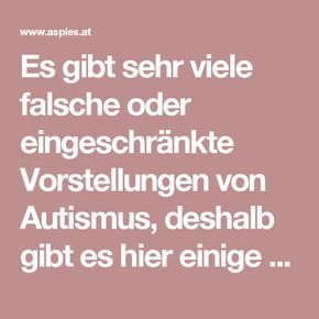 Es gibt sehr viele falsche oder eingeschränkte Vorstellungen von Autismus, deshalb gibt es hier einige Hinweise, was Autismus (einschließlich Asperger-Autismus) ist und was nicht: