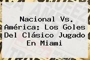 http://tecnoautos.com/wp-content/uploads/imagenes/tendencias/thumbs/nacional-vs-america-los-goles-del-clasico-jugado-en-miami.jpg Nacional Vs America 2016. Nacional vs. América: Los goles del clásico jugado en Miami, Enlaces, Imágenes, Videos y Tweets - http://tecnoautos.com/actualidad/nacional-vs-america-2016-nacional-vs-america-los-goles-del-clasico-jugado-en-miami/