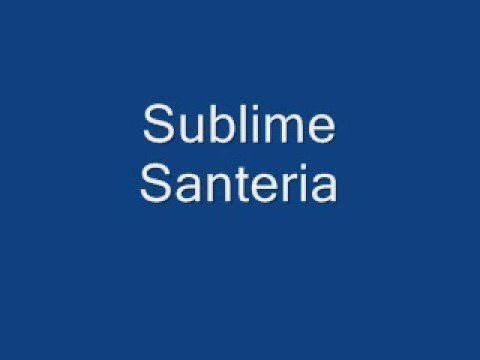 "Sublime, ""Santeria""...""mY soul will Have to Wait...yeaH, yeah, yeahhh""."