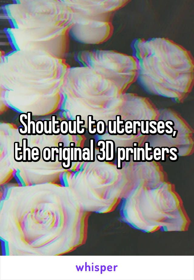 Shoutout to uteruses, the original 3D printers