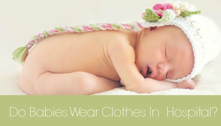 Do Babies Wear Clothes In The Hospital?