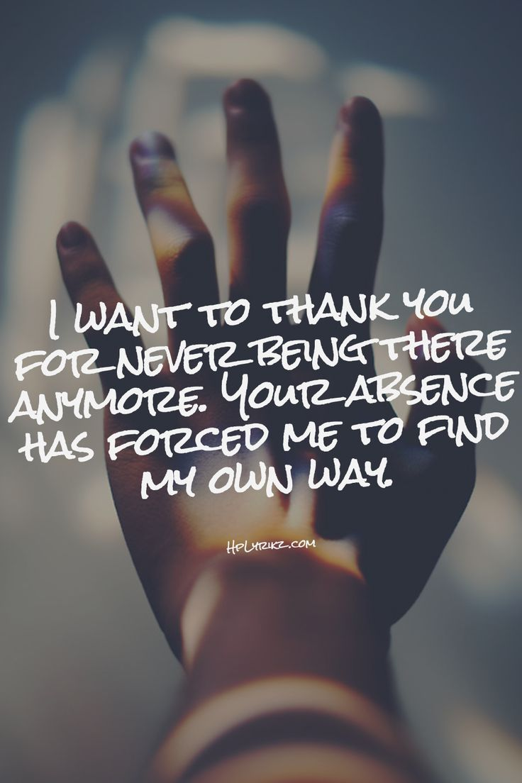 I want to thank you for NEVER being there for me. Because of you I did it myself