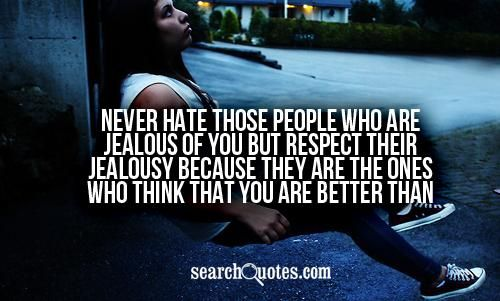 Never hate those people who are jealous of you but respect their jealousy because they are the ones who think that you are better than them.
