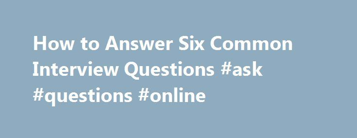 How to Answer Six Common Interview Questions #ask #questions #online http://ask.remmont.com/how-to-answer-six-common-interview-questions-ask-questions-online/  #answers to any question # How to Answer Six Common Interview Questions Other People Are Reading Who Are You? Life and business coach Anna Ana Antunes Da Silva tells candidates in HCareers that the tell me about yourself question is…Continue Reading
