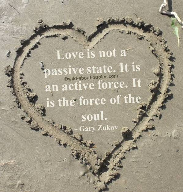 """Love is not a passive state. It is an active force. It is the force of the soul."" ~ Gary Zukav"