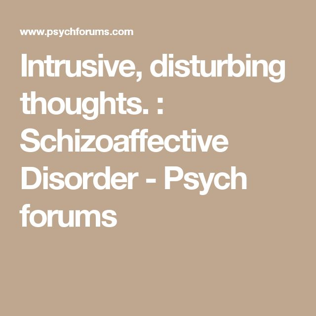 Intrusive, disturbing thoughts. : Schizoaffective Disorder - Psych forums
