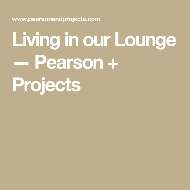 Living in our Lounge — Pearson + Projects