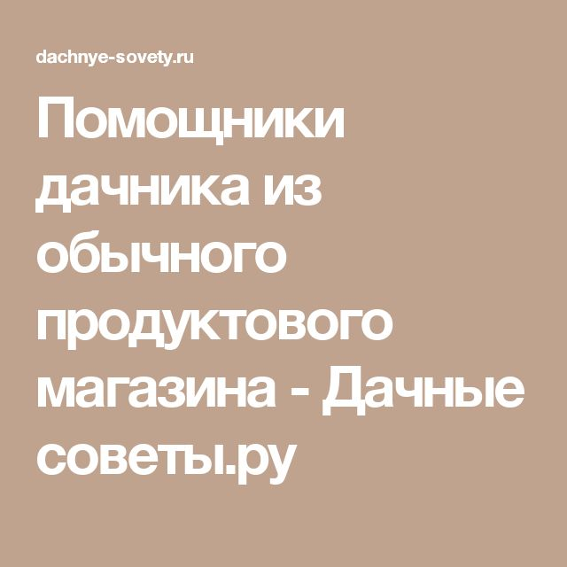 Помощники дачника из обычного продуктового магазина - Дачные советы.ру
