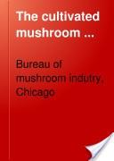 """""""The Cultivated Mushroom"""" - Bureau of Mushroom Industry, 1916, 100"""