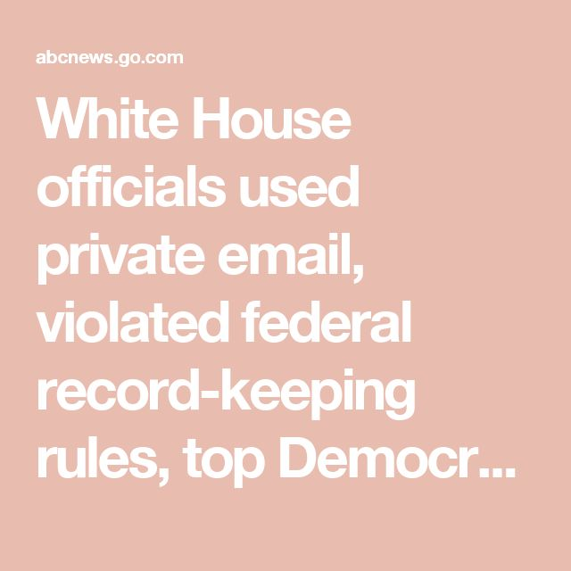 White House officials used private email, violated federal record-keeping rules, top Democrat says - ABC News