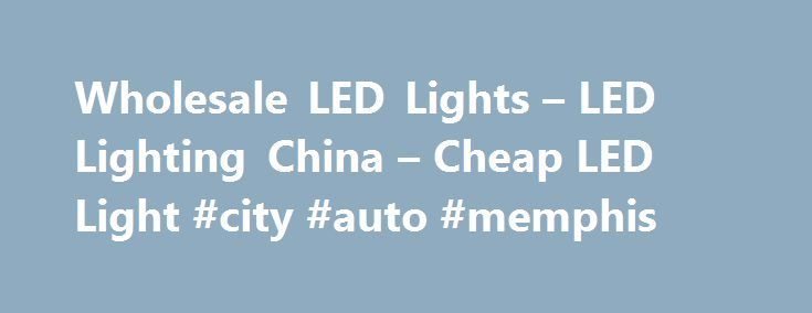 Wholesale LED Lights – LED Lighting China – Cheap LED Light #city #auto #memphis http://italy.remmont.com/wholesale-led-lights-led-lighting-china-cheap-led-light-city-auto-memphis/  #auto led lights # Wholesale LED Lights From China Special LED Lights China LED Lighting Cheap LED lights due to factory direct sourcing LED is an abbreviation for Light-Emitting Diode. LEDs are just tiny light bulbs that fit easily into an electrical circuit. But unlike ordinary incandescent bulbs they don't…