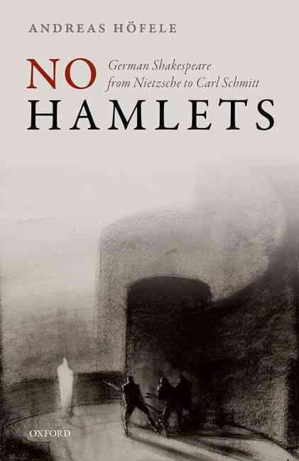 No Hamlets: German Shakespeare from Friedrich Nietzsche to Carl Schmitt